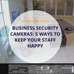 Business Security Cameras: 5 Ways To Keep Your Staff Happy